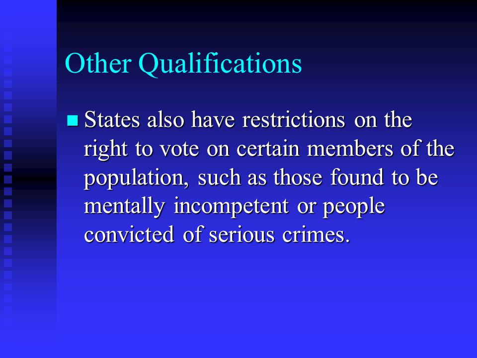 Other Qualifications States also have restrictions on the right to vote on certain members of the population, such as those found to be mentally incompetent or people convicted of serious crimes.