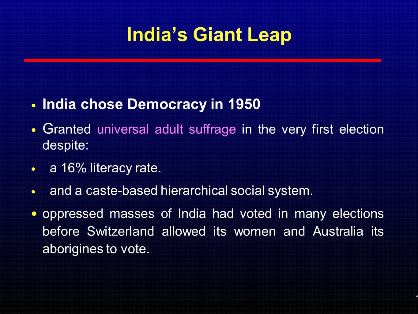 India's Giant Leap India chose Democracy in 1950 G ranted universal adult suffrage in the very first election despite: a 16% literacy rate.