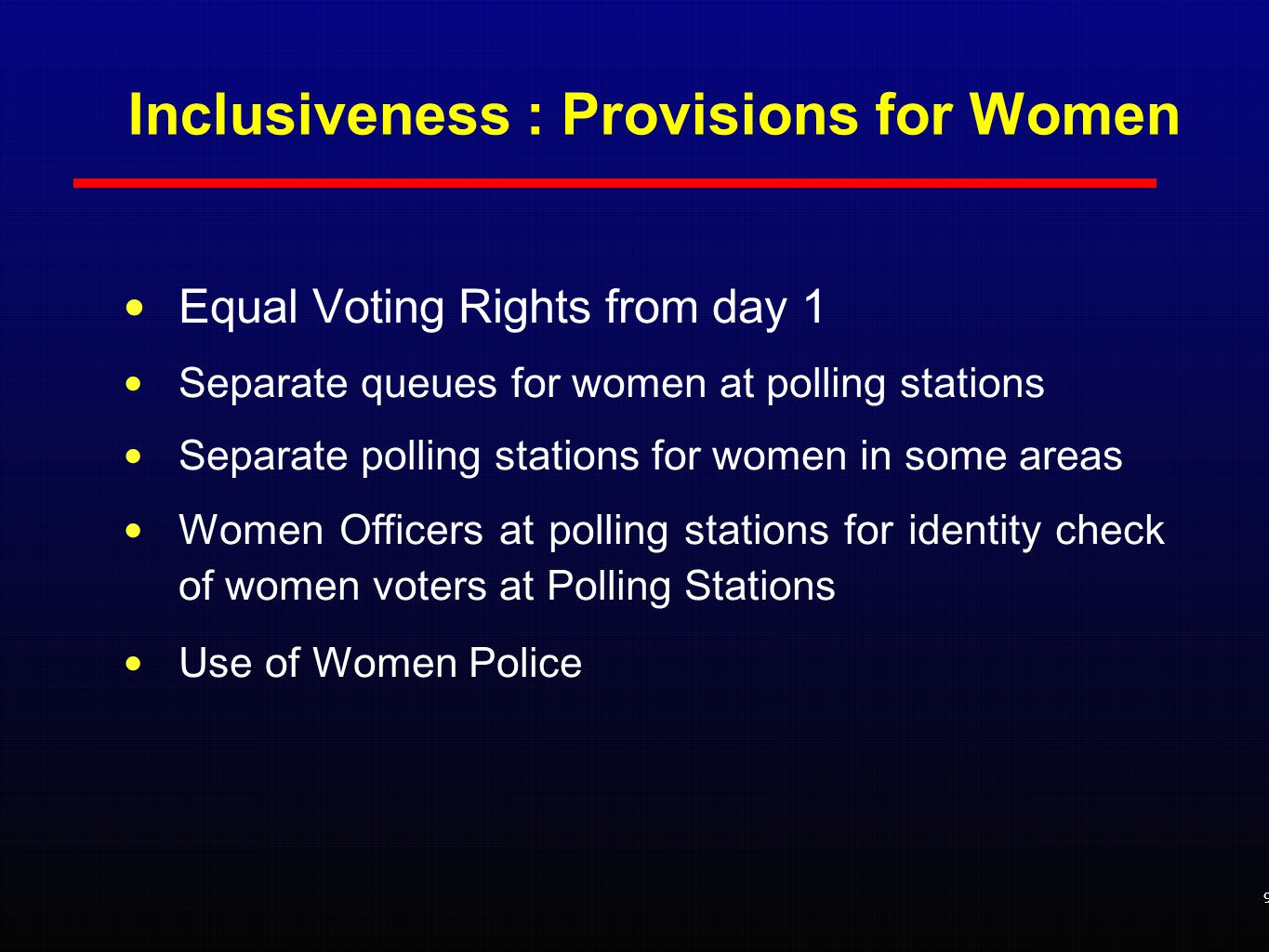 Inclusiveness : Provisions for Women Equal Voting Rights from day 1 Separate queues for women at polling stations Separate polling stations for women in some areas Women Officers at polling stations for identity check of women voters at Polling Stations Use of Women Police 9