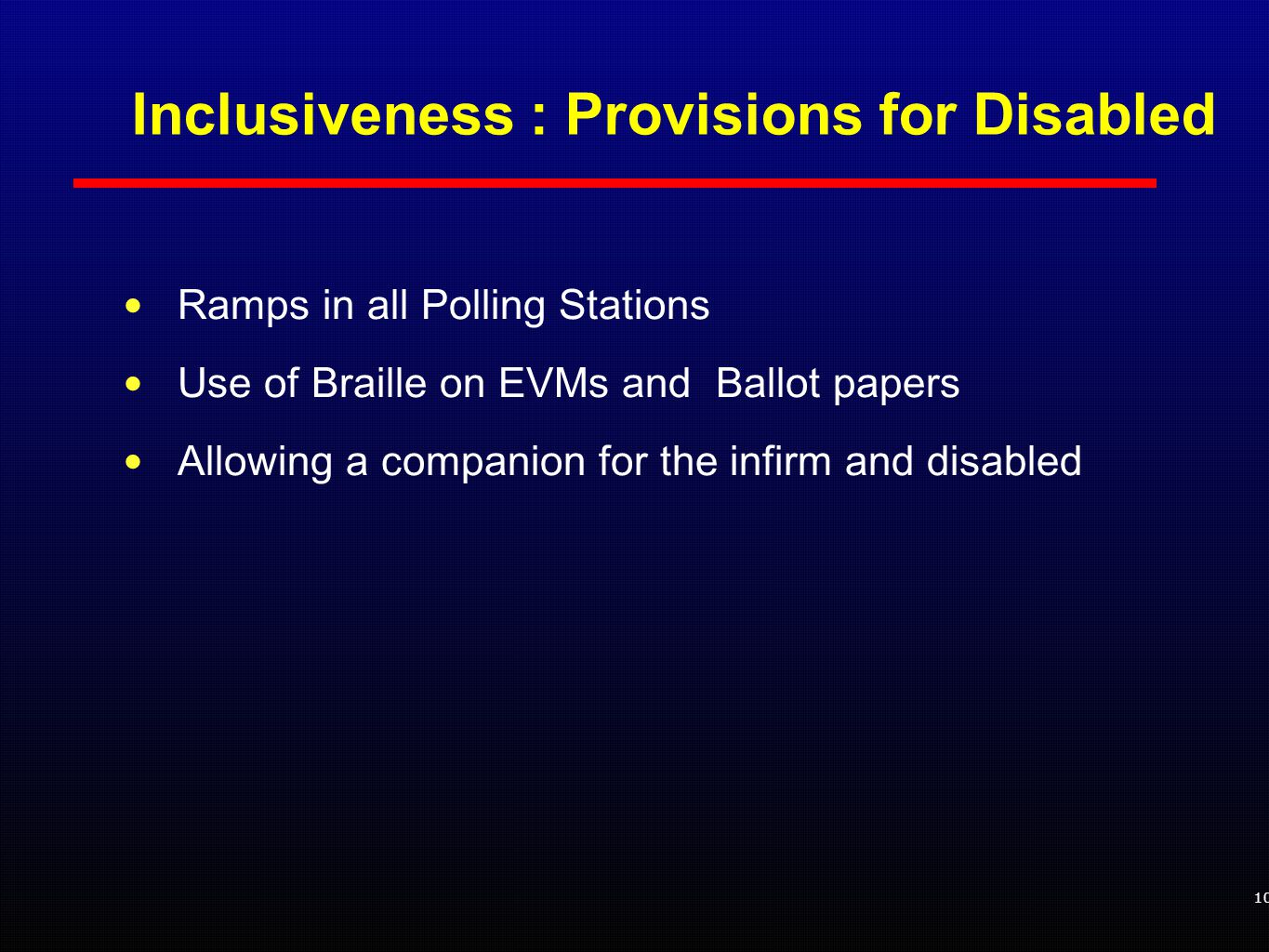 Inclusiveness : Provisions for Disabled Ramps in all Polling Stations Use of Braille on EVMs and Ballot papers Allowing a companion for the infirm and disabled 10