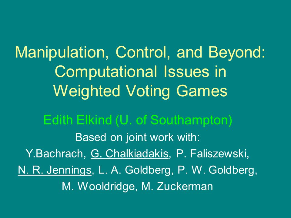 Manipulation, Control, and Beyond: Computational Issues in Weighted Voting Games Edith Elkind (U.