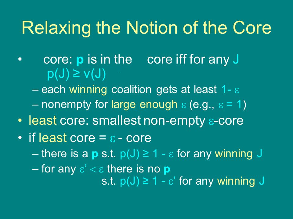 Relaxing the Notion of the Core  - core: p is in the  - core iff for any J p(J) ≥ v(J) -  –each winning coalition gets at least 1-  –nonempty for large enough  (e.g.,  = 1) least core: smallest non-empty  -core if least core =  - core –there is a p s.t.