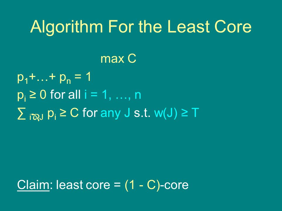 max C p 1 +…+ p n = 1 p i ≥ 0 for all i = 1, …, n ∑ i  J p i ≥ C for any J s.t. w(J) ≥ T linear program exponentially many ineqs  Claim: least core