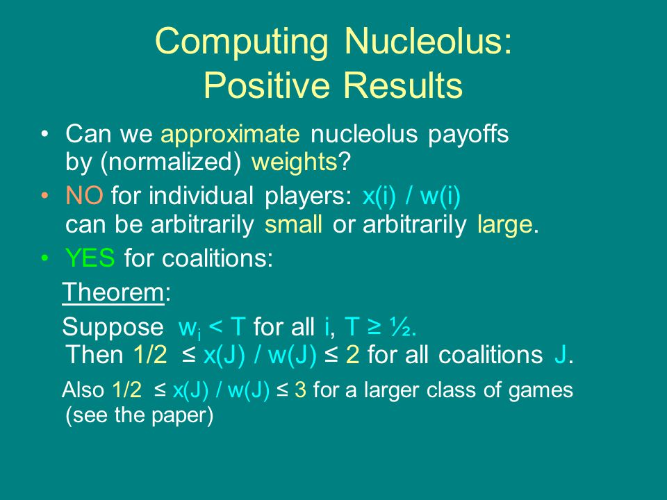 Computing Nucleolus: Positive Results Can we approximate nucleolus payoffs by (normalized) weights.
