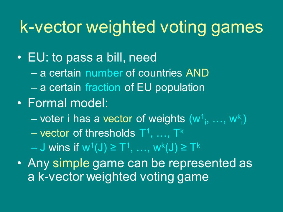 k-vector weighted voting games EU: to pass a bill, need –a certain number of countries AND –a certain fraction of EU population Formal model: –voter i has a vector of weights (w 1 i, …, w k i ) –vector of thresholds T 1, …, T k –J wins if w 1 (J) ≥ T 1, …, w k (J) ≥ T k Any simple game can be represented as a k-vector weighted voting game