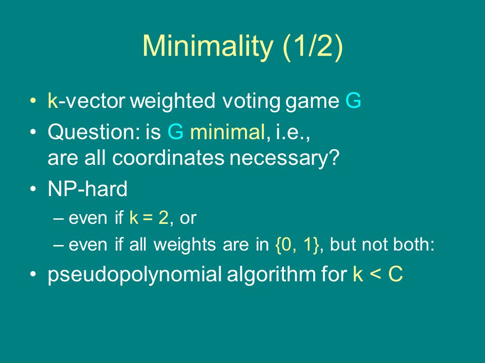 Minimality (1/2) k-vector weighted voting game G Question: is G minimal, i.e., are all coordinates necessary.