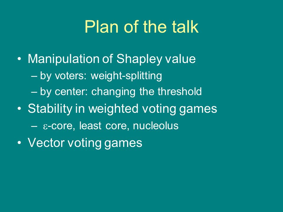 Plan of the talk Manipulation of Shapley value –by voters: weight-splitting –by center: changing the threshold Stability in weighted voting games –  -core, least core, nucleolus Vector voting games