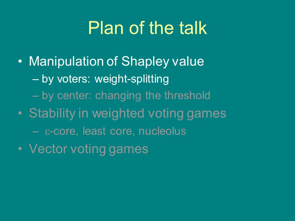 Coalition Structures in Weighted Voting Games The work so far assumed that the grand coalition will form –Shapley value: dividing a unit of profit –core: stability of the grand coalition What if several winning coalitions can form simultaneously.