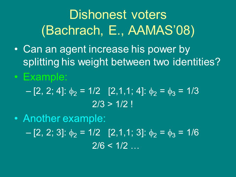 Dishonest voters (Bachrach, E., AAMAS'08) Can an agent increase his power by splitting his weight between two identities.