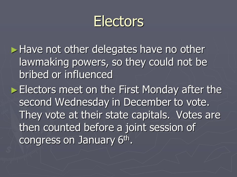 Electors ► Have not other delegates have no other lawmaking powers, so they could not be bribed or influenced ► Electors meet on the First Monday afte