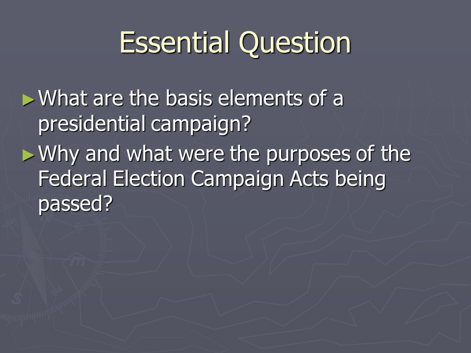 Essential Question ► What are the basis elements of a presidential campaign? ► Why and what were the purposes of the Federal Election Campaign Acts be