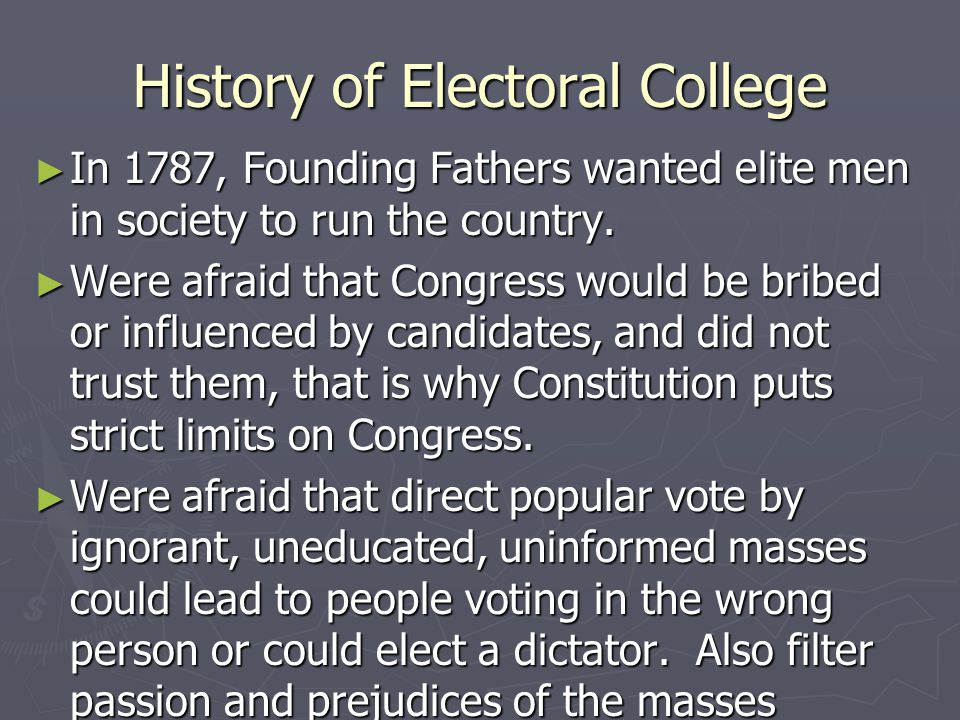 History of Electoral College ► In 1787, Founding Fathers wanted elite men in society to run the country. ► Were afraid that Congress would be bribed o