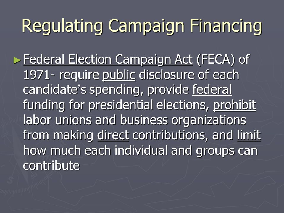 Regulating Campaign Financing ► Federal Election Campaign Act (FECA) of 1971- require public disclosure of each candidate's spending, provide federal