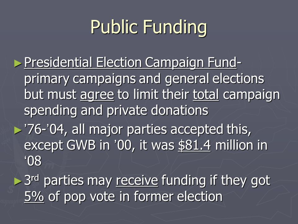Public Funding ► Presidential Election Campaign Fund- primary campaigns and general elections but must agree to limit their total campaign spending an