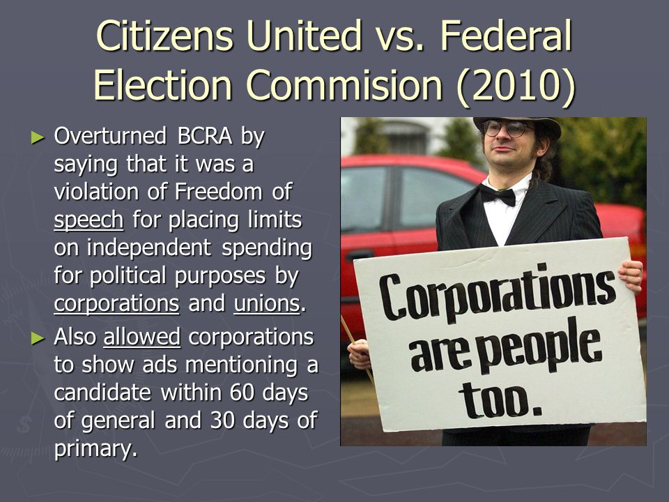 Citizens United vs. Federal Election Commision (2010) ► Overturned BCRA by saying that it was a violation of Freedom of speech for placing limits on i