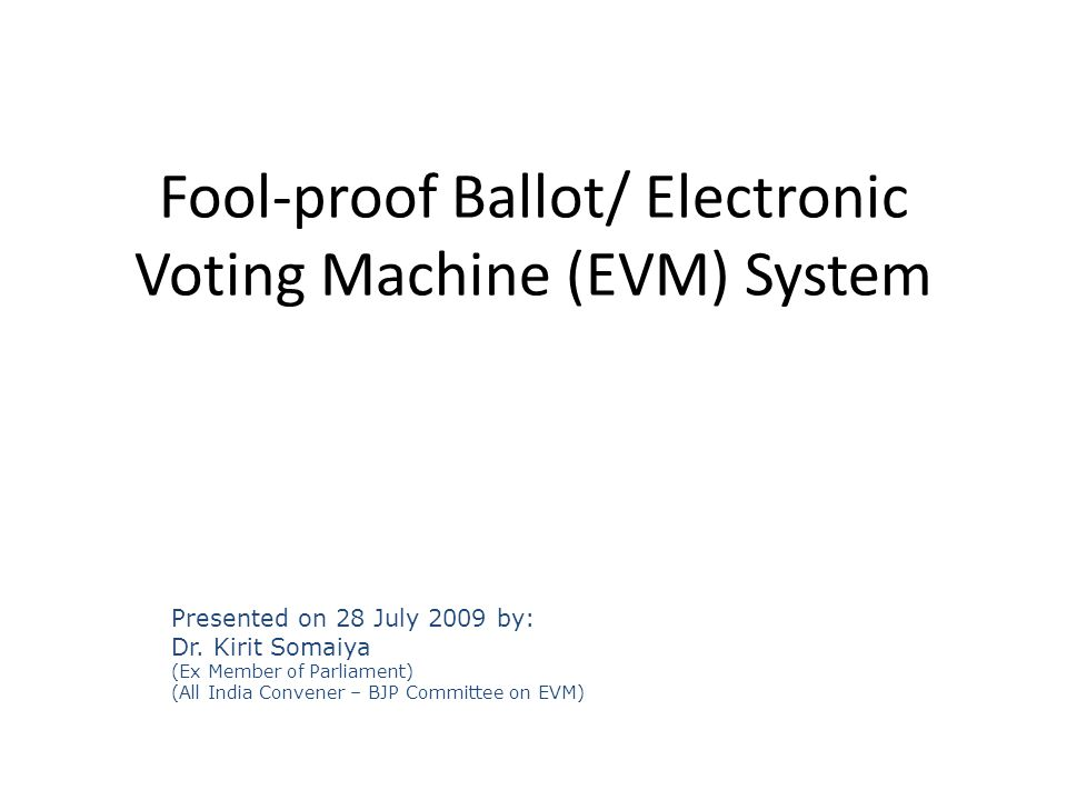 Presented on 28 July 2009 by: Dr. Kirit Somaiya (Ex Member of Parliament) (All India Convener – BJP Committee on EVM) Fool-proof Ballot/ Electronic Vo