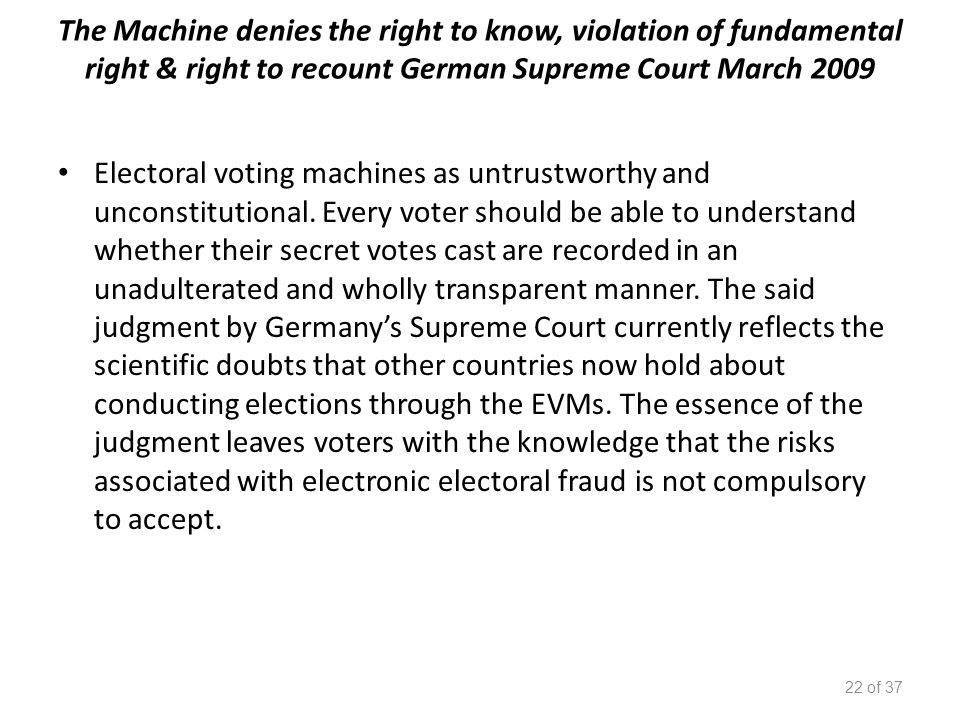 The Machine denies the right to know, violation of fundamental right & right to recount German Supreme Court March 2009 Electoral voting machines as untrustworthy and unconstitutional.