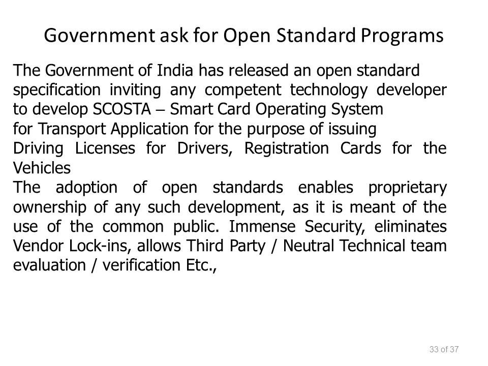 Government ask for Open Standard Programs 33 of 37 The Government of India has released an open standard specification inviting any competent technology developer to develop SCOSTA – Smart Card Operating System for Transport Application for the purpose of issuing Driving Licenses for Drivers, Registration Cards for the Vehicles The adoption of open standards enables proprietary ownership of any such development, as it is meant of the use of the common public.