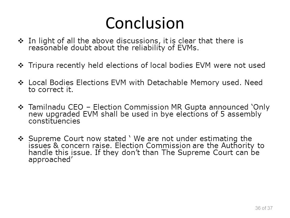 Conclusion  In light of all the above discussions, it is clear that there is reasonable doubt about the reliability of EVMs.