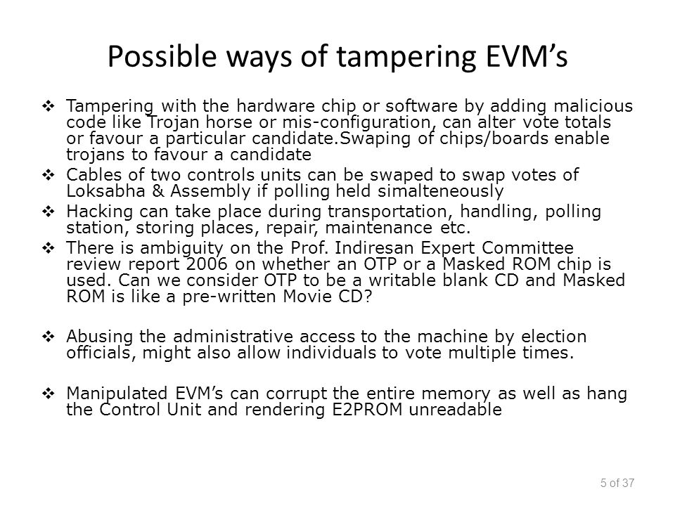 Possible ways of tampering EVM's  Tampering with the hardware chip or software by adding malicious code like Trojan horse or mis-configuration, can alter vote totals or favour a particular candidate.Swaping of chips/boards enable trojans to favour a candidate  Cables of two controls units can be swaped to swap votes of Loksabha & Assembly if polling held simalteneously  Hacking can take place during transportation, handling, polling station, storing places, repair, maintenance etc.
