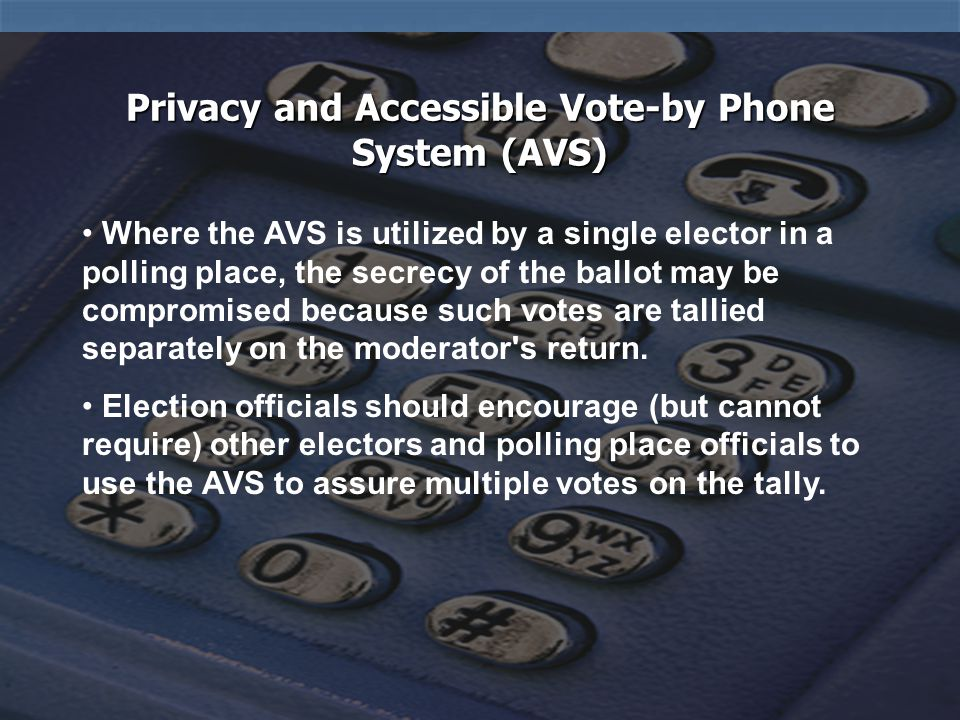 Accessible Vote by Phone System (AVS) Accessible Vote by Phone System (AVS) DODON'T Attend training on how to operate the system and know how to troubleshoot Pick up the fax phone when it is ringing or otherwise make voting difficult Have the appropriate equipment and instructions during voting hours – make sure it's properly connected Pull the ballot off the fax until all sheets have printed Assist a voter if requested Impose your presence on the voter Allow a voter to cast a ballot independently and in privacy Set up the AVS in a place that does not feel private