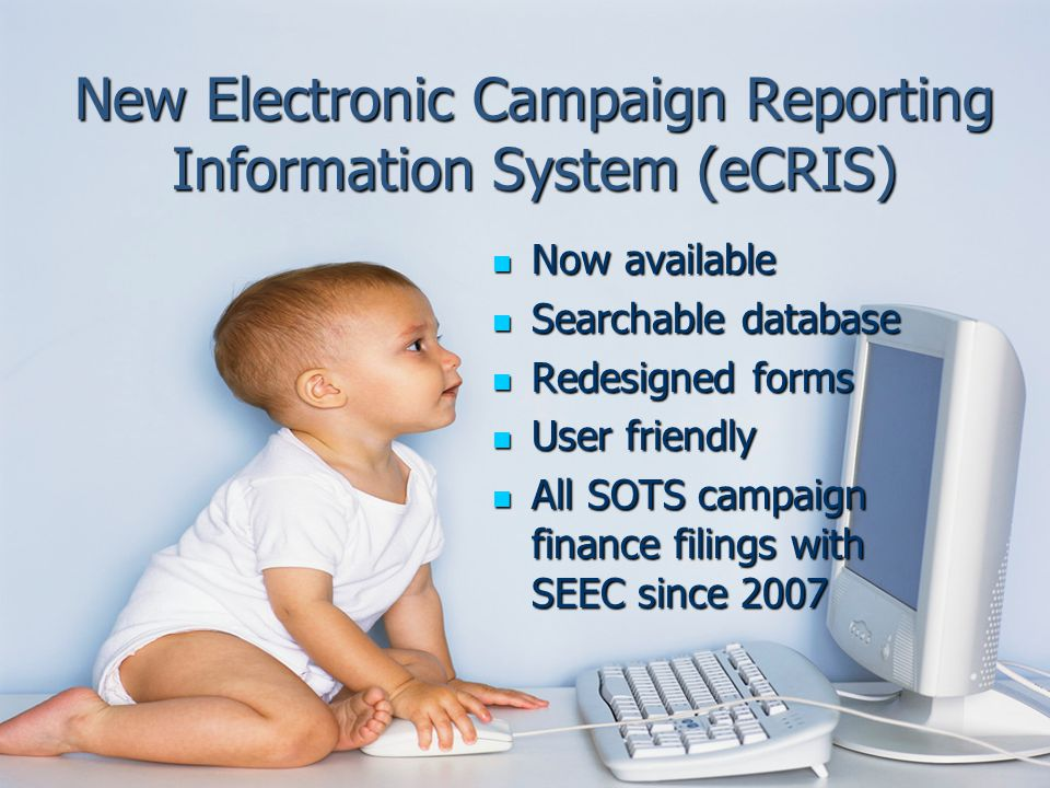 New Electronic Campaign Reporting Information System (eCRIS) Now available Now available Searchable database Searchable database Redesigned forms Redesigned forms User friendly User friendly All SOTS campaign finance filings with SEEC since 2007 All SOTS campaign finance filings with SEEC since 2007