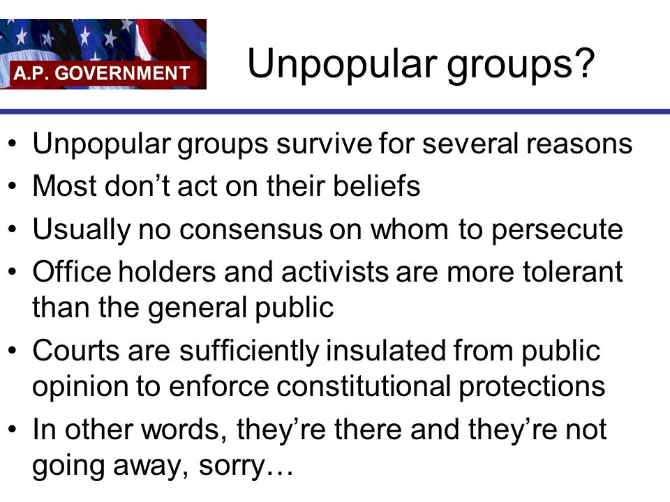 Unpopular groups? Unpopular groups survive for several reasons Most don't act on their beliefs Usually no consensus on whom to persecute Office holder