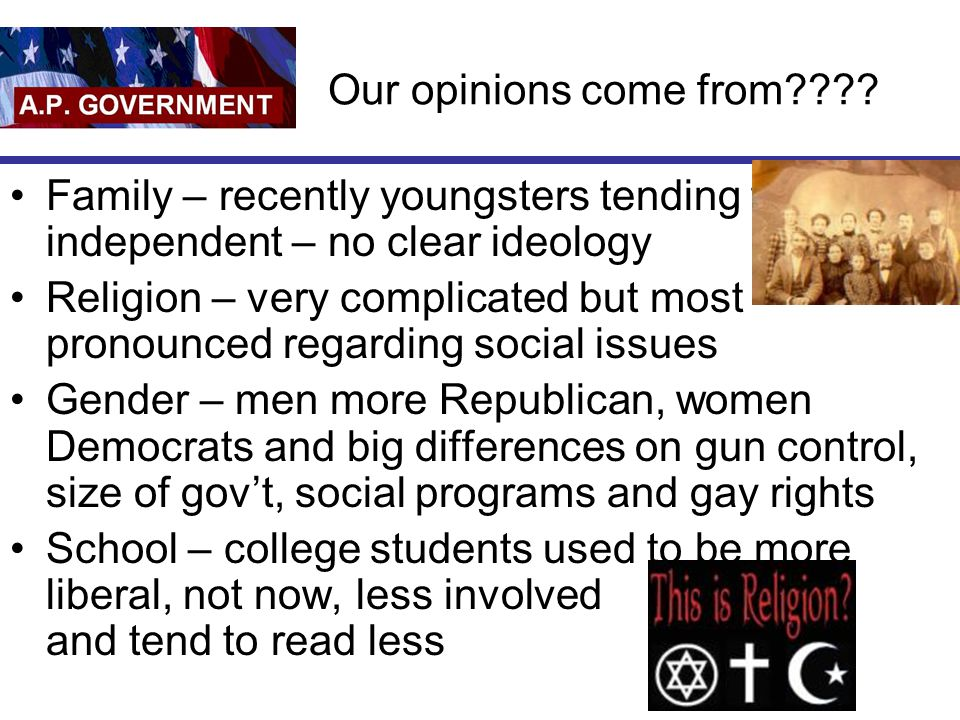 Our opinions come from???? Family – recently youngsters tending to be independent – no clear ideology Religion – very complicated but most pronounced