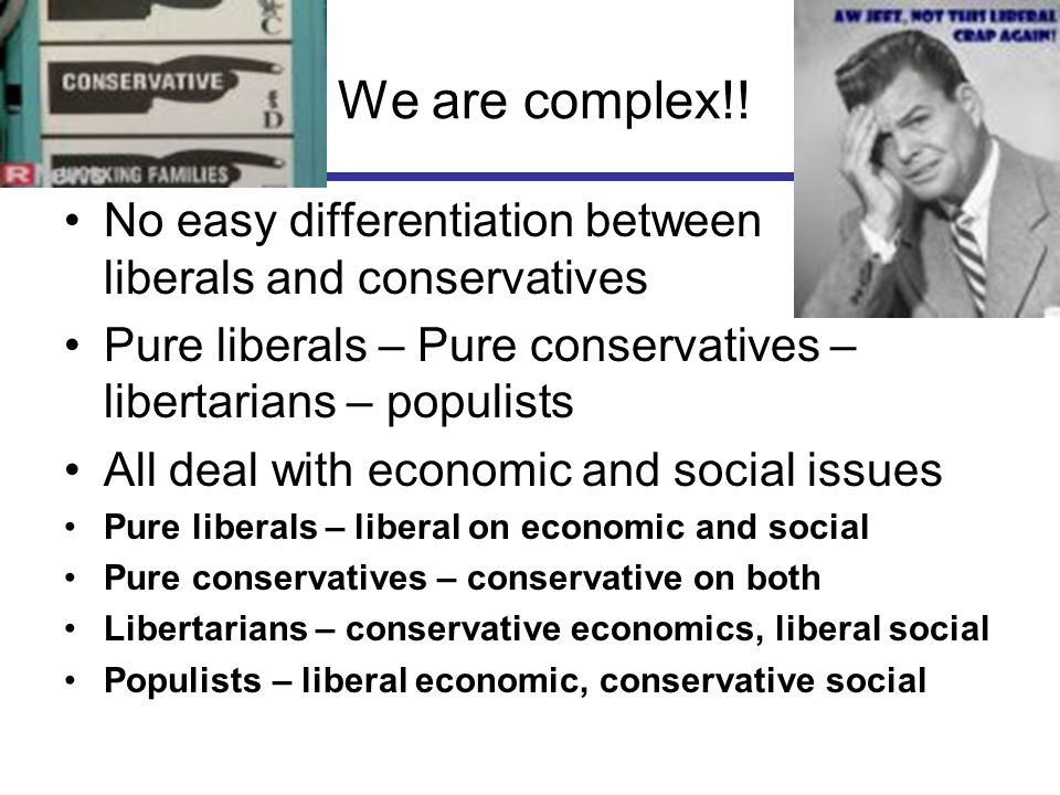 We are complex!! No easy differentiation between liberals and conservatives Pure liberals – Pure conservatives – libertarians – populists All deal wit