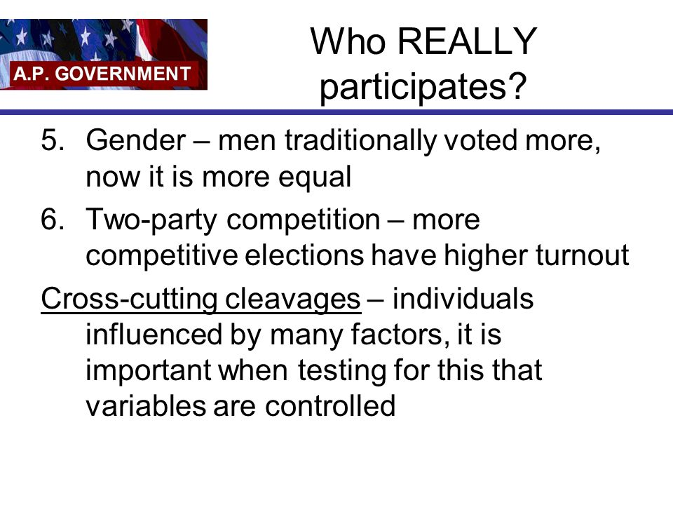 Who REALLY participates? 5.Gender – men traditionally voted more, now it is more equal 6.Two-party competition – more competitive elections have highe