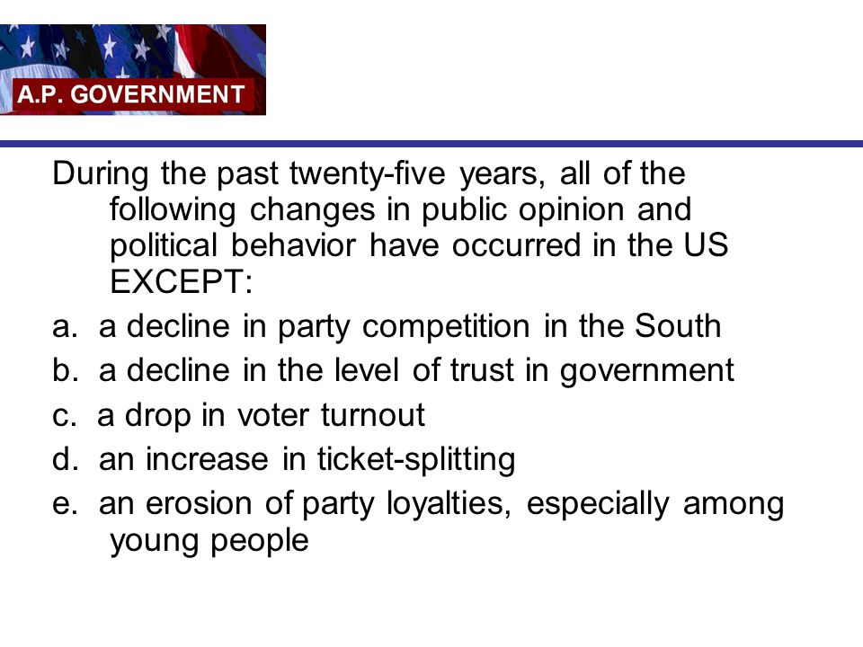 During the past twenty-five years, all of the following changes in public opinion and political behavior have occurred in the US EXCEPT: a. a decline