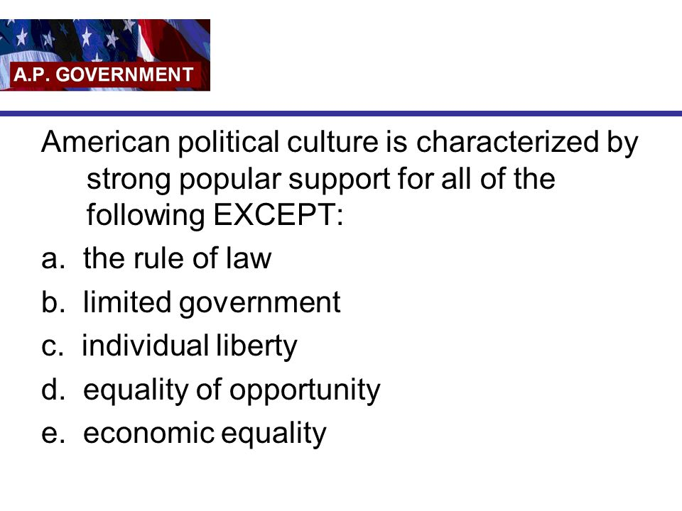 American political culture is characterized by strong popular support for all of the following EXCEPT: a. the rule of law b. limited government c. ind