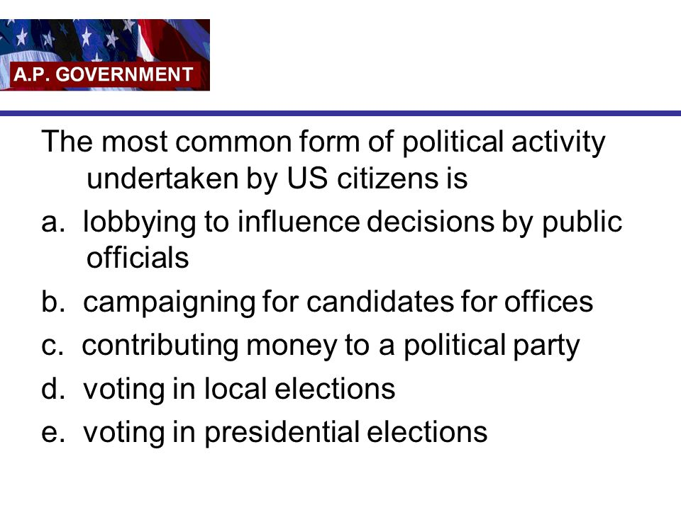 The most common form of political activity undertaken by US citizens is a. lobbying to influence decisions by public officials b. campaigning for cand