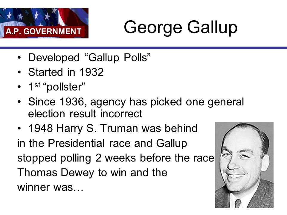 """George Gallup Developed """"Gallup Polls"""" Started in 1932 1 st """"pollster"""" Since 1936, agency has picked one general election result incorrect 1948 Harry"""