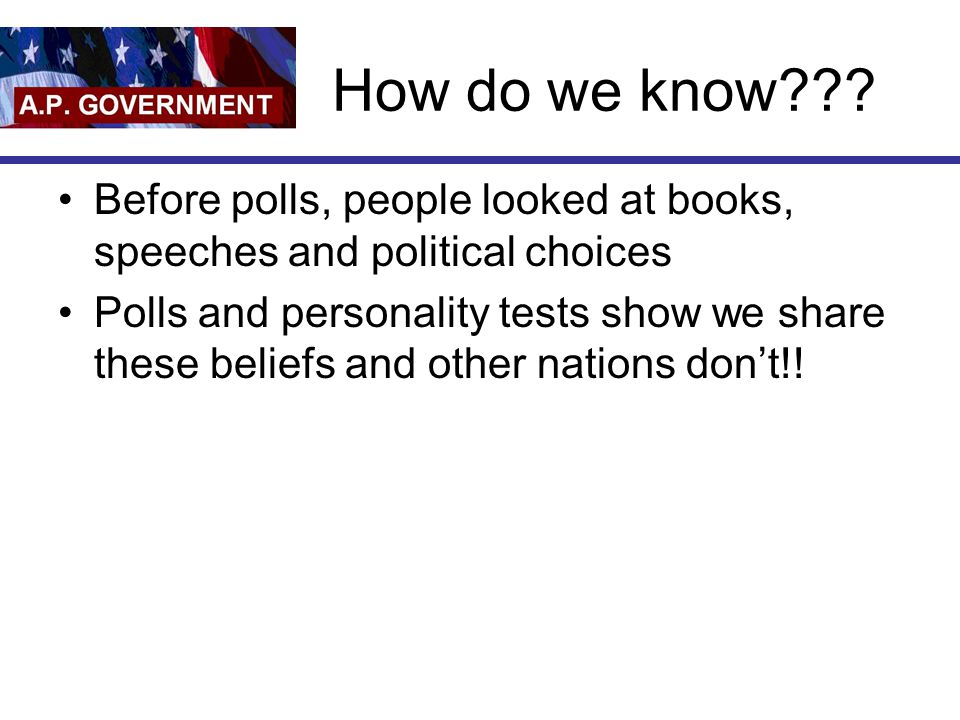How do we know??? Before polls, people looked at books, speeches and political choices Polls and personality tests show we share these beliefs and oth