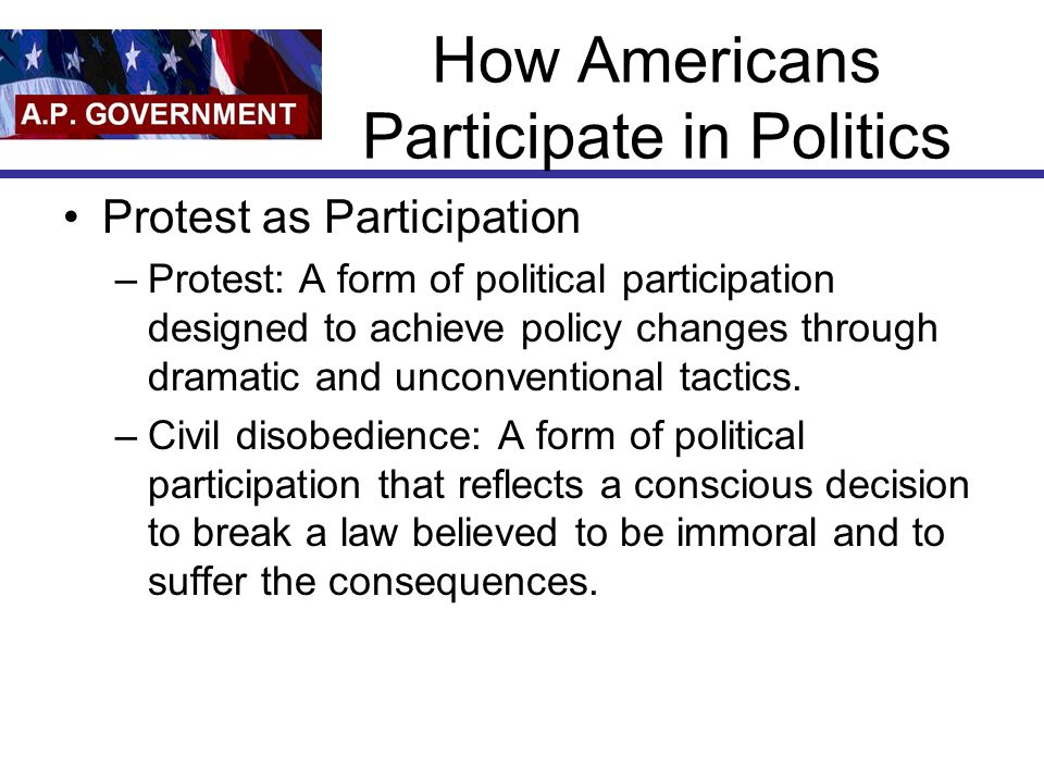 How Americans Participate in Politics Protest as Participation –Protest: A form of political participation designed to achieve policy changes through