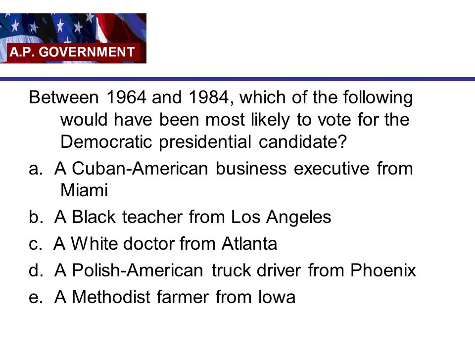 Between 1964 and 1984, which of the following would have been most likely to vote for the Democratic presidential candidate? a. A Cuban-American busin