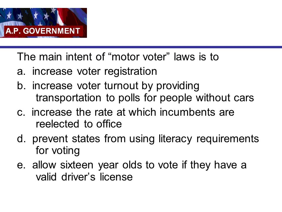 """The main intent of """"motor voter"""" laws is to a. increase voter registration b. increase voter turnout by providing transportation to polls for people w"""