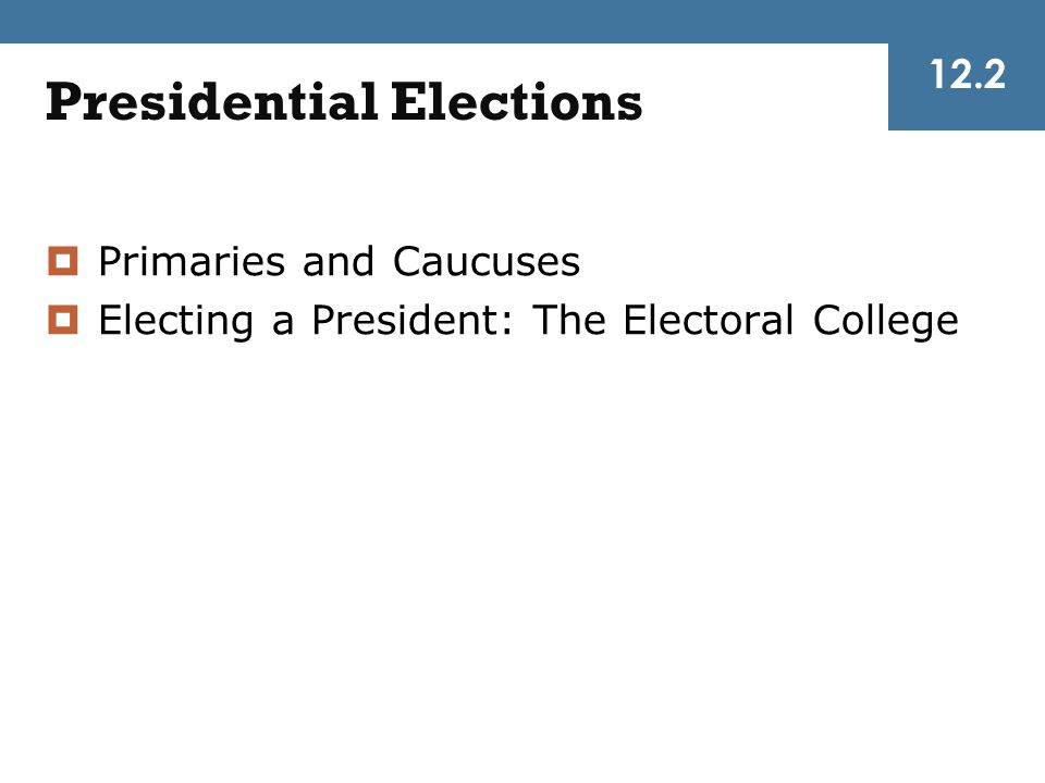 12.2 Presidential Elections  Primaries and Caucuses  Electing a President: The Electoral College