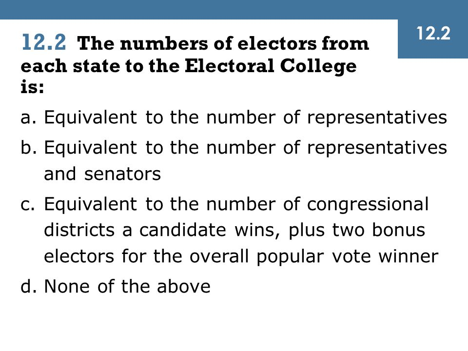 12.2 The numbers of electors from each state to the Electoral College is: 12.2 a.Equivalent to the number of representatives b.Equivalent to the numbe