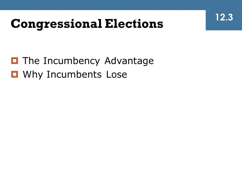 Congressional Elections  The Incumbency Advantage  Why Incumbents Lose 12.3