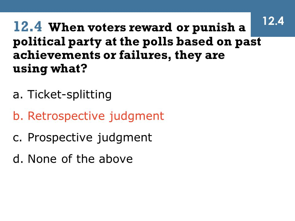 12.4 When voters reward or punish a political party at the polls based on past achievements or failures, they are using what? 12.4 a.Ticket-splitting