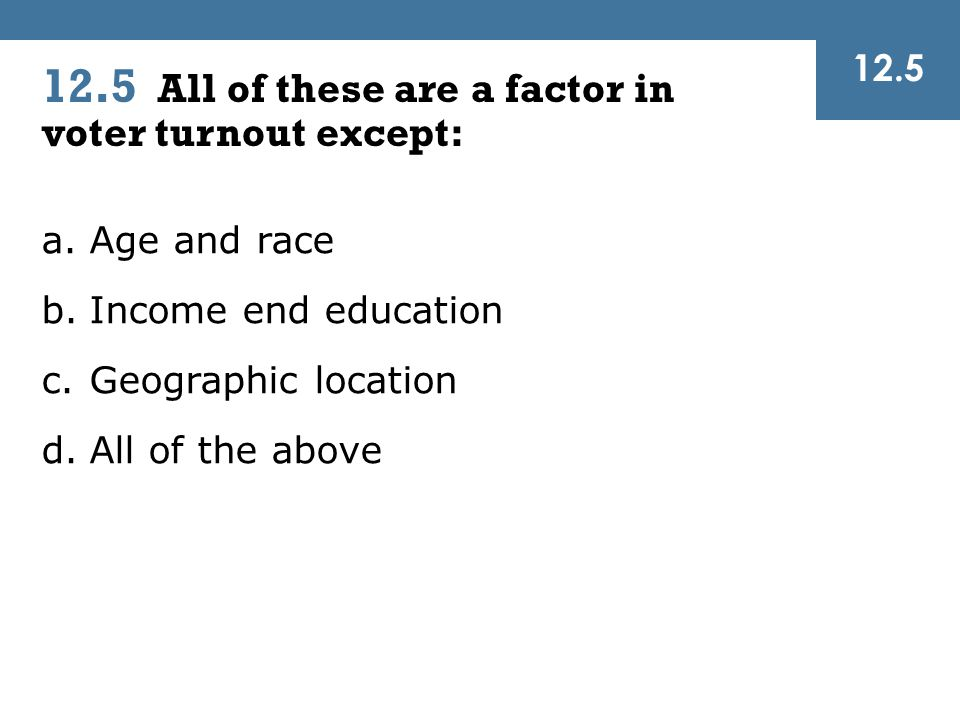 12.5 All of these are a factor in voter turnout except: 12.5 a.Age and race b.Income end education c.Geographic location d.All of the above