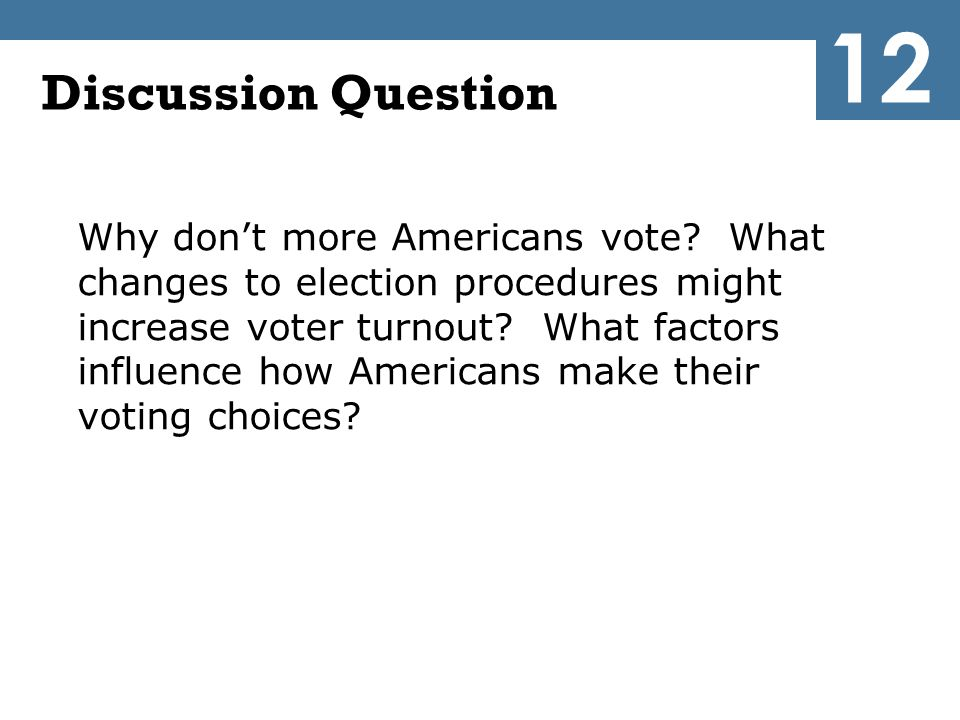 Discussion Question Why don't more Americans vote? What changes to election procedures might increase voter turnout? What factors influence how Americ