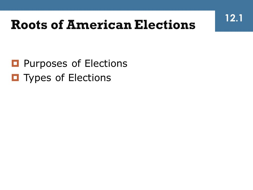 12.1 Roots of American Elections  Purposes of Elections  Types of Elections