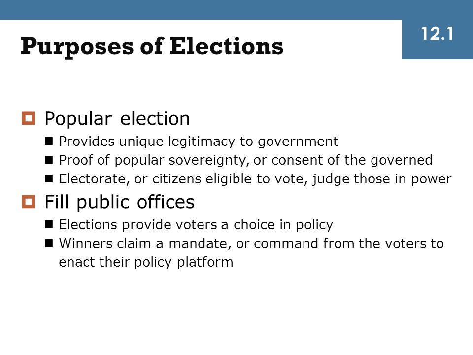 12.1 Purposes of Elections  Popular election Provides unique legitimacy to government Proof of popular sovereignty, or consent of the governed Electo