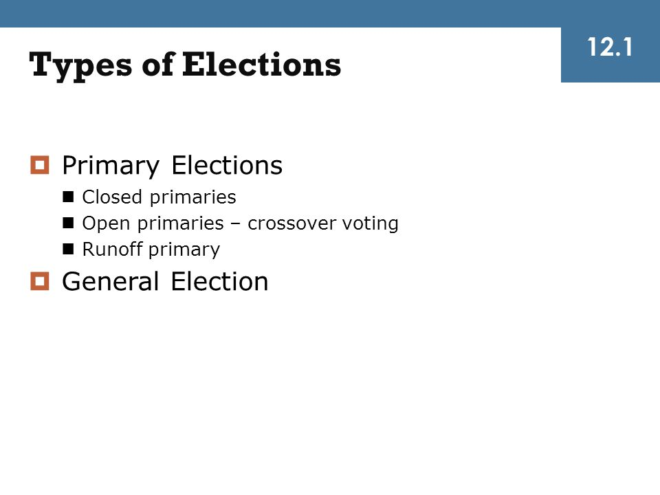 12.1 Types of Elections  Primary Elections Closed primaries Open primaries – crossover voting Runoff primary  General Election