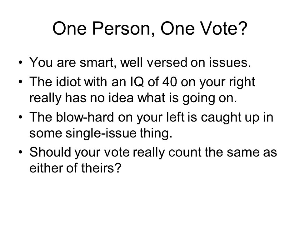 One Person, One Vote. You are smart, well versed on issues.