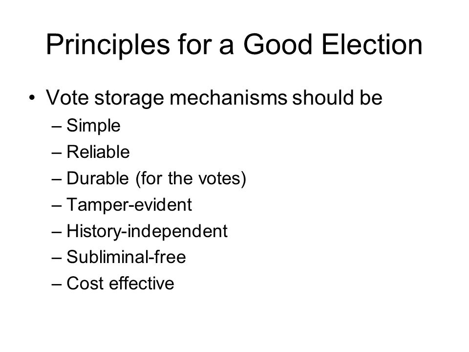 Principles for a Good Election Vote storage mechanisms should be –Simple –Reliable –Durable (for the votes) –Tamper-evident –History-independent –Subliminal-free –Cost effective