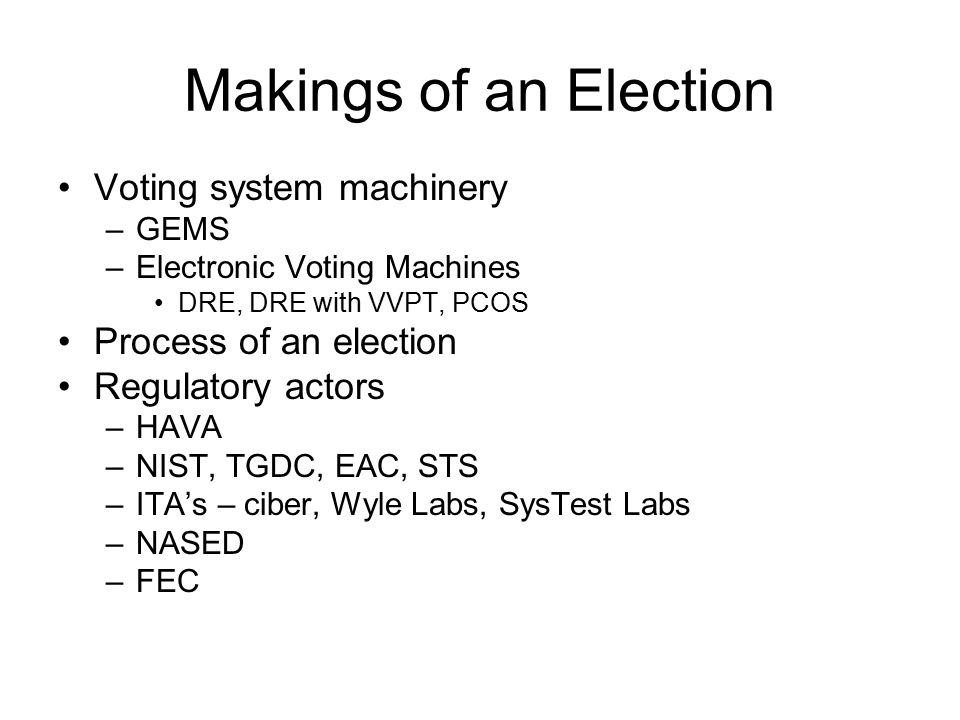Makings of an Election Voting system machinery –GEMS –Electronic Voting Machines DRE, DRE with VVPT, PCOS Process of an election Regulatory actors –HAVA –NIST, TGDC, EAC, STS –ITA's – ciber, Wyle Labs, SysTest Labs –NASED –FEC